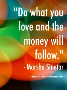 """Do what you love and the money will follow."" - Marsha Sinetar 