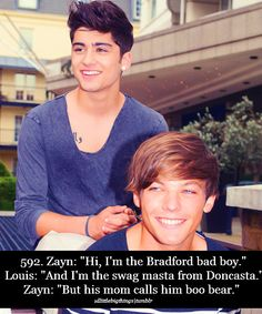 """Day 4 Favorite zayn quote: Zayn: """"Hi im Bradford bad boy""""Louis:""""And im the swag masts from Doncasta"""" Zayn:""""but his mom calls his boo bear"""""""