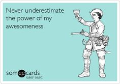 Never underestimate the power of my awesomeness.