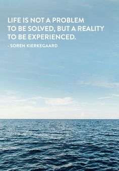 """Life is not a problem to be solved, but a reality to be experienced."" — Soren Kierkegaard"