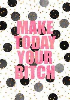 Make today your bitch. thedailyquotes.com