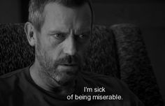 """I'm sick of being miserable."" Dr. Gregory House; House MD quotes"