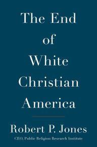 The End of White Christian America by Robert P. Jones, Hardcover | Barnes & Noble