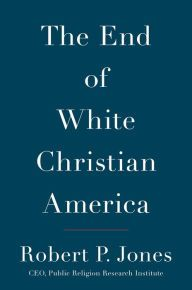 The End of White Christian America by Robert P. Jones, Hardcover | Barnes & Noble