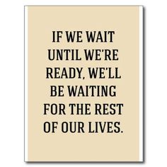 If we wait until we're ready, we'll be waiting for the rest of our lives. Description from pinterest.com. I searched for this on bing.com/images