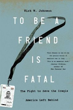 To Be a Friend Is Fatal: The Fight to Save the Iraqis America Left Behind:Amazon:Books