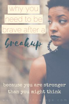 Why you need to be brave after a breakup. strong. think. relationships. breakup. heart. break. love. move on. self. worth. value. love. esteem. confidence. woman. girl. empowerment. feminism. advice. struggles. feelings. ending. tips. advice. article. blog post