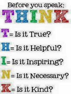Before you speak, THINK. T - is it true? H - is it helpful? I - is it inspiring? K - Is it kind? Might change the words that come out of our mouth, wise words. The Words, Anti Bullying Activities, Teaching Posters, Teaching Quotes, Education Quotes, Art Education, Think Before You Speak, School Signs, School Counseling