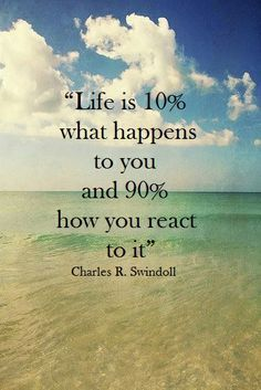 Life is 10% what happens to you and 90% how you react to it. ~ Charles R. Swindoll