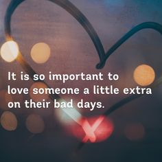 """""""It is so important to love someone a little extra on their bad days."""" [960x960]"""