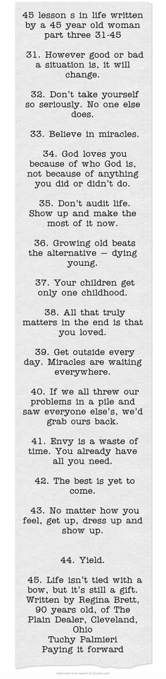 45 lesson s in life written by a 45 year old woman part three 31-45 31. However good or bad a situation is, it will change. 32. Don't take yourself so seriously. No one else does. 33. Believe in miracles. 34. God loves you because of who God is, not because of anything you did or didn't do. 35. Don't audit life. Show up and make the most of it now. 36. Growing old beats the alternative — dying young. 37. Your children get only one childhood. 38. All...