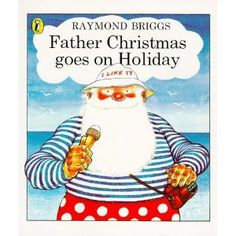 """Father Christmas and Father Christmas Goes on Holiday by Raymond Briggs feature a curmudgeonly Father Christmas who complains incessantly about the """"blooming snow"""""""