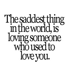 I don't know if it's THE saddest thing, but it is definitely up there. Quotable Quotes, Sad Quotes, Famous Quotes, Life Quotes, Relationship Quotes, Relationships, Friend Love Quotes, Best Love Quotes, Awesome Quotes