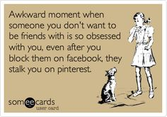 Awkward moment when someone you don't want to be friends with is so obsessed with you, even after you block them on facebook, they stalk you on pinterest.