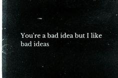 You're a bad idea but I like bad ideas ;)