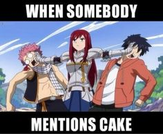 "8 Funny Fairy Tail Memes: ""When Somebody Mentions Cake"" Fairy Tail Meme http://www.modishgeek.com/4-new-fairy-tail-anime-t-shirts-women/"