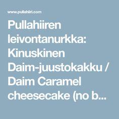 Pullahiiren leivontanurkka: Kinuskinen Daim-juustokakku / Daim Caramel cheesecake (no bake) Caramel Cheesecake, Cheesecake Recipes, Baking, Bakken, Backen, Sweets, Pastries, Roast