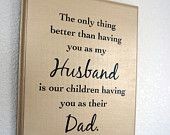 Father's Day  plaque -The only thing better than having you as my Husband is our children having you as their Dad  Sign
