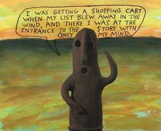 I was getting a shopping cart when my list blew away in the wind, and there I was at the entrance to the store with only my mind. – Michael Lipsey