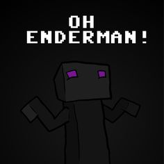 OH ENDERMAN! by NinjaCube on Newgrounds