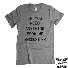 If You Need Anything From Me. Reconsider T shirt. Lazy Tee. Funny Pers – I Can't Even Shirts