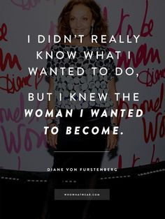 """""""I didn't really know what I wanted to do, but I knew the woman I wanted to be"""" - DVF #WWWQuotesToLiveBy"""