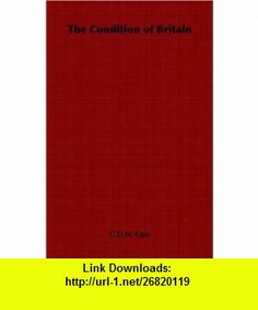 The Condition of Britain (9781406798272) G.D.H. Cole , ISBN-10: 1406798274  , ISBN-13: 978-1406798272 ,  , tutorials , pdf , ebook , torrent , downloads , rapidshare , filesonic , hotfile , megaupload , fileserve
