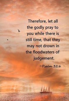 Psalm 32:6 ~ Our prayers to the Father are many times for ourselves to be like Jesus and not judge.  But to love as He loved us, yet sinners