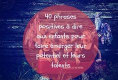 40 phrases positives à dire aux enfants pour faire émerger leur potentiel & leur talent.Des mots pour encourager la confiance, la créativité & la solidarité