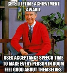 Typical Mister Rogers..