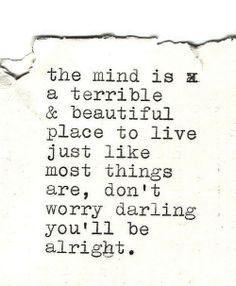 The mind is a terrible  beautiful place to live, just like most things are. Don't worry, Darling, you'll be alright.