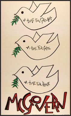 A time for growth, A time for care, A time for peace, McGovern. George McGovern's 1972 presidential campaign emphasized McGovern's call for an end to the Vietnam War, with graphics like the classic dove of peace, used on buttons and other materials.  Schneider, McGovern (1972). The McGovern for President Committee.