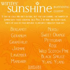 Winter Sunshine Blending Guide  It may be cold and grey outside, but you can channel the warmth of summer with these essentail oils. Pick 2 or more and blend equal parts of each in your diffuser to instantly brighten your day.  Bergamot Geranium Grapefruit Jasmine Lavender Mandarin Neroli Sweet Orange Petitgrain Rose Wild Scotch Pine Black Spruce Ylang Ylang