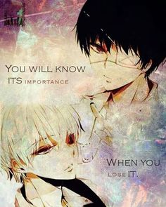 You won't know what you have until you lost it. Kaneki Ken - Tokyo Ghoul