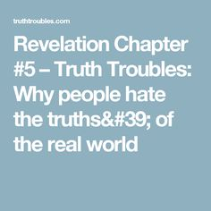Revelation Chapter #5 – Truth Troubles:  Why people hate the truths' of the real  world
