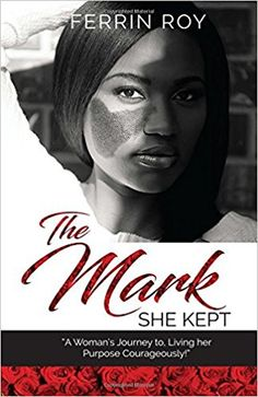The Mark She Kept: A Woman's Journey to, Living her Purpose Courageously!: Ferrin Roy: 9780998756608: Amazon.com: Books