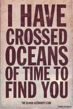 I have crossed oceans of time...