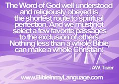 The Word of God well understood and religiously obeyed is the shortest route to spiritual perfection. And we must not select a few favorite passages to the exclusion of others. Nothing less than a whole Bible can make a whole Christian. - AW. Tozer