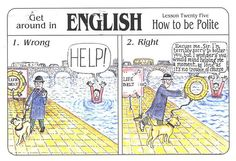 England - How to be British Lesson 25    Get around in English lesson twenty five, 'How to be Polite' from the postcard series, 'How to be British' (card number 12)    1. Wrong - HELP! -   2. Right - Excuse me, Sir. I'm terribly sorry to bother you, but I wonder if you would mind helping me a moment, as long as it's no trouble, of course. -   Artwork by Martyn Ford