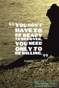 Recovery Quotes:You don't have to be ready to recover, you need only to be willing.   Follow: https://www.pinterest.com/RecoverySteps/