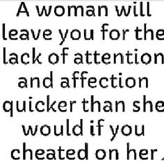 A woman will leave you for the lack of attention and affection quicker than she would if you cheated on her.