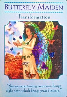 "Message From Butterfly Maiden: ""As you go, through this period of change, it is natural for you to wonder if your future is safe. I am here to assure you that you are part of nature's cycles of birth, death, and rebirth. To bring in your desired newness, you must first allow old parts of your life to fall way. These changes are to be celebrated, not feared. Give thanks for this shedding of the old! Embrace all of the lessons it brought, and then let it go! Be giddy with excitement at the…"