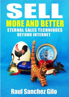 """""""Sell More and Better, Eternal Sales Techniques beyond Internet"""", by Raul Sanchez Gilo.  It will change the way you think about selling..."""