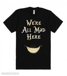 We're All Mad Here | We're All Mad Here. This bold design was inspired by Tim Burton's take on the classic movie Alice in Wonderland. Showcase your wild side with this American Apparel fitted tee! Also makes a great gift for the Alice in Wonderland fan in your life! #Skreened #Aliceinwonderland #MovieQuotes
