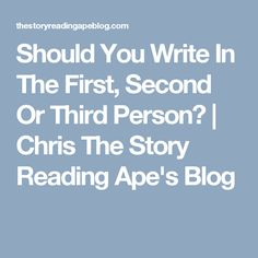 Should You Write In The First, Second Or Third Person? | Chris The Story Reading Ape's Blog