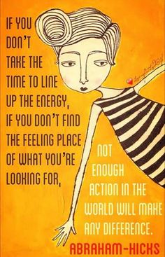 *If you don't take the time to line up the energy, if you don't find the feeling place of what you're looking for, not enough action in the world will make any difference.