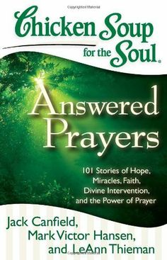 Chicken Soup for the Soul: Answered Prayers: 101 Stories of Hope, Miracles, Faith, Divine Intervention, and the Power of Prayer (Chicken Soup for the Soul (Quality Paper)) by Jack Canfield. www.adealwithGodbook.com