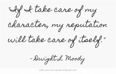 """If I take care of my character, my reputation will take care of itself."" ~ Dwight L. Moody"