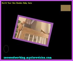 Build Your Own Wooden Baby Gate 075252 - Woodworking Plans and Projects!