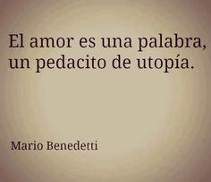El amor es una palabra, un pedacito de utopía. Mario Benedetti #frases #citas #MarioBenedetti